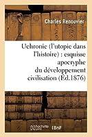 Uchronie (L'Utopie Dans L'Histoire): Esquisse Apocryphe Du Da(c)Veloppement Civilisation (A0/00d.1876)