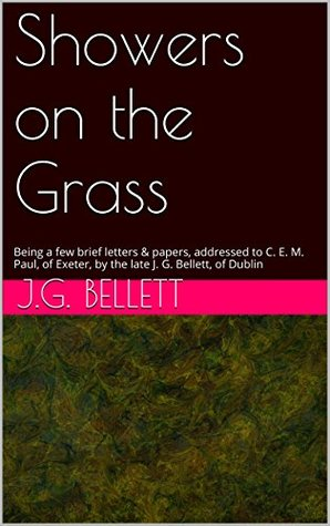 Showers on the Grass: Being a few brief letters & papers, addressed to C. E. M. Paul, of Exeter, by the late J. G. Bellett, of Dublin