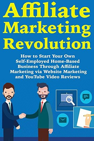 Affiliate Marketing Revolution: How to Start Your Own Self-Employed Home-Based Business Through Affiliate Marketing via Website Marketing and YouTube Video Reviews
