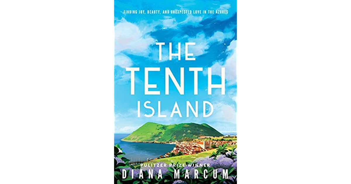 The Tenth Island Finding Joy Beauty And Unexpected Love In The Azores By Diana Marcum