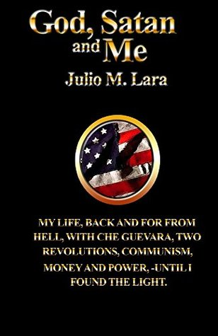 God Satan & Me: My life back and forth from hell with Che Guevara, two revolutions, Communism, money and power, until I found the light.