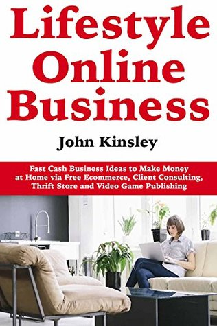 Lifestyle Online Business: Fast Cash Business Ideas to Make Money at Home via Free Ecommerce, Client Consulting, Thrift Store and Video Game Publishing