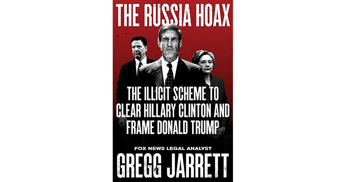 The Russia Hoax: The Illicit Scheme to Clear Hillary Clinton