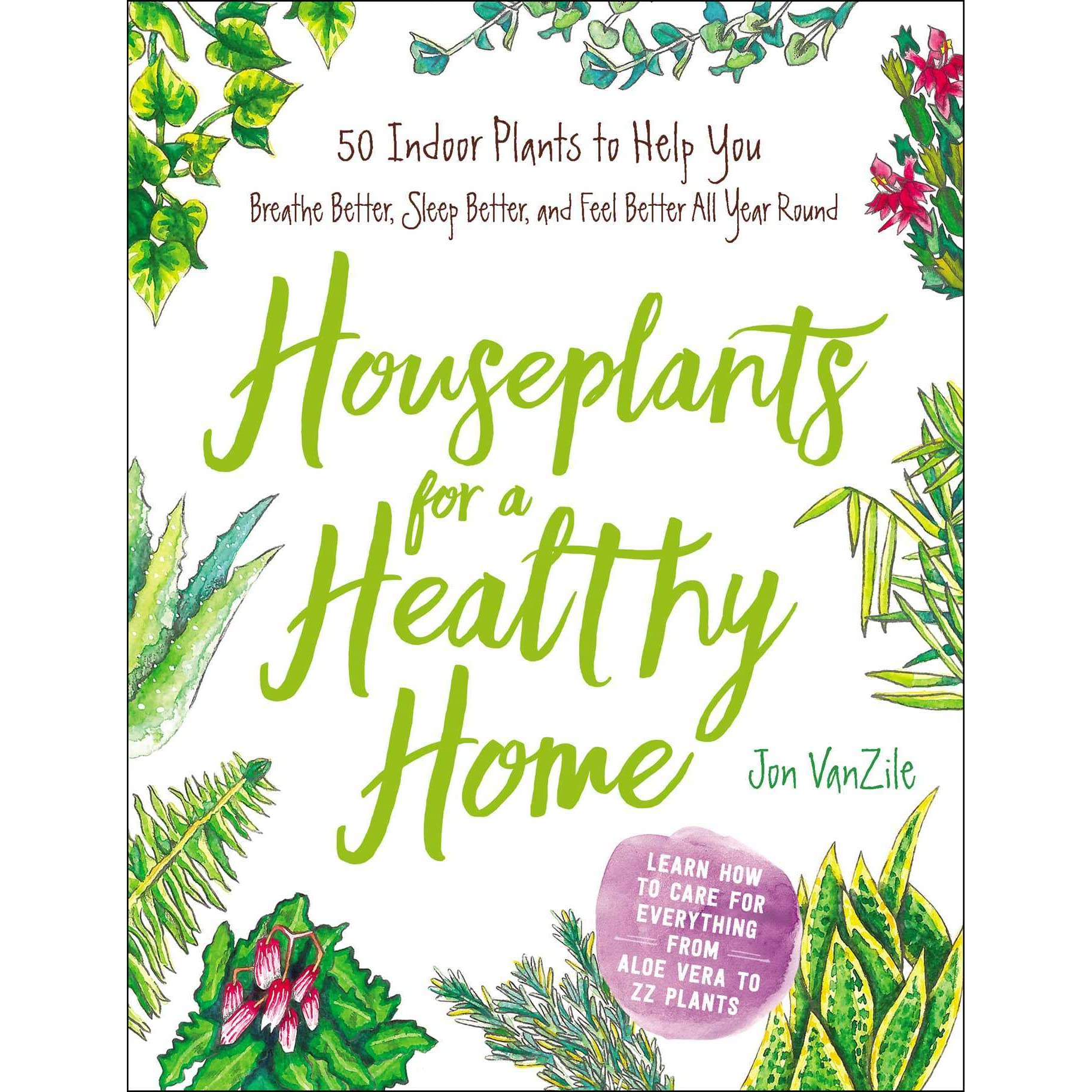 Houseplants For A Healthy Home 50 Indoor Plants To Help You Breathe Better Sleep And Feel All Year Round By Jon Vanzile