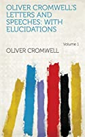 Oliver Cromwell's Letters and Speeches: With Elucidations Volume 1