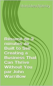 Résumé de 3 minutes de Built to Sell Creating a Business That Can Thrive Without You par John Warrillow (thimblesofplenty 3 Minute Business Book Summary t. 1)