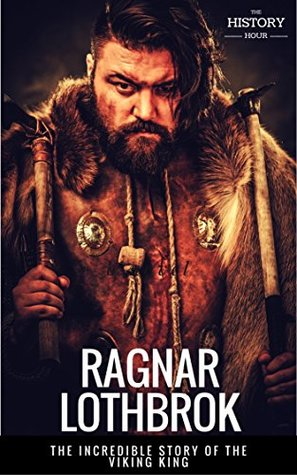 RAGNAR LOTHBROK: The Incredible Story of The Viking King by