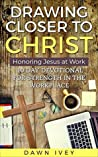 Book cover for Drawing Closer to Christ: Honoring Jesus at Work: 10 Day Devotional for Strength in the Workplace