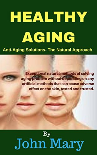 HEALTHY AGING: Anti-Aging Solutions - The Natural Approach John Mary