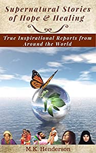 Supernatural Stories of Hope and Healing: True Inspirational Reports from Around the World
