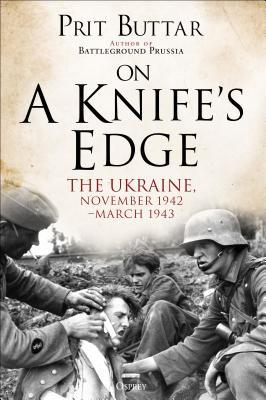 A Knife's Edge. The Ukraine, November 1942 - March 1943 : Prit Buttar