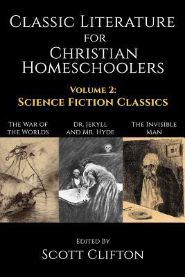 Classic Literature for Christian Homeschoolers - Volume 2: Science Fiction Classics (Dr. Jekyll and Mr. Hyde, the War of the Worlds, the Invisible Man)