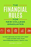 The Financial Rules for New College Graduates: Invest Before Paying Off Debt--And Other Tips Your Professors Didn't Teach You