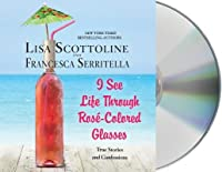 I See Life Through Ros�-Colored Glasses: True Stories and Confessions