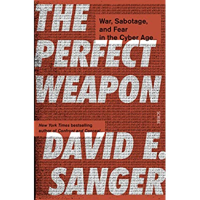 The Perfect Weapon: How the Cyber Arms Race Set the World Afire by David E.  Sanger
