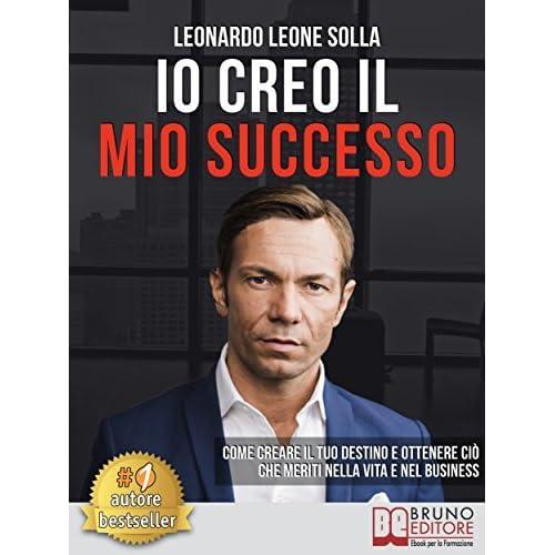 Io Creo Il Mio Successo Come Creare Il Tuo Destino E Ottenere Ciò Che Meriti Nella Vita E Nel Business By Leonardo Leone Solla