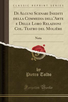 Di Alcuni Scenari Inediti Della Commedia Dell'arte E Delle Loro Relazioni Col. Teatro del Moli�re: Nota (Classic Reprint)