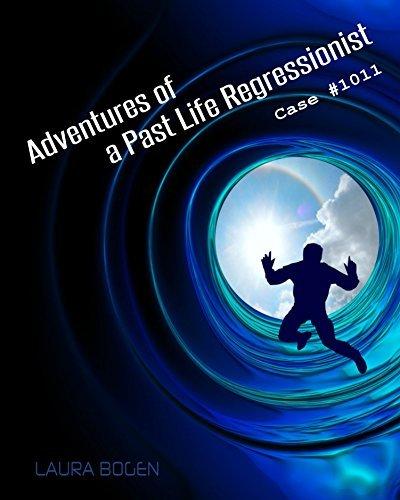 Adventures of a Past Life Regressionist: Case #1011 Laura Bogen