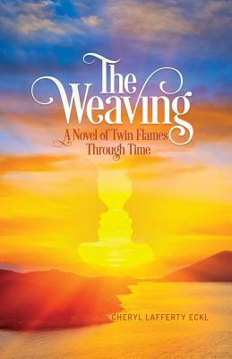 The Weaving: A Novel of Twin Flames Through Time by Cheryl