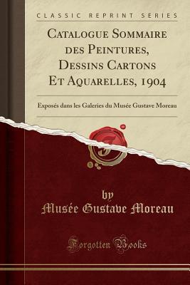 Catalogue Sommaire Des Peintures, Dessins Cartons Et Aquarelles, 1904: Expos�s Dans Les Galeries Du Mus�e Gustave Moreau (Classic Reprint)