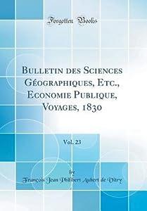 Bulletin Des Sciences G�ographiques, Etc., Economie Publique, Voyages, 1830, Vol. 23