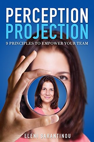 Perception Projection: 9 Principles To Empower Your Team