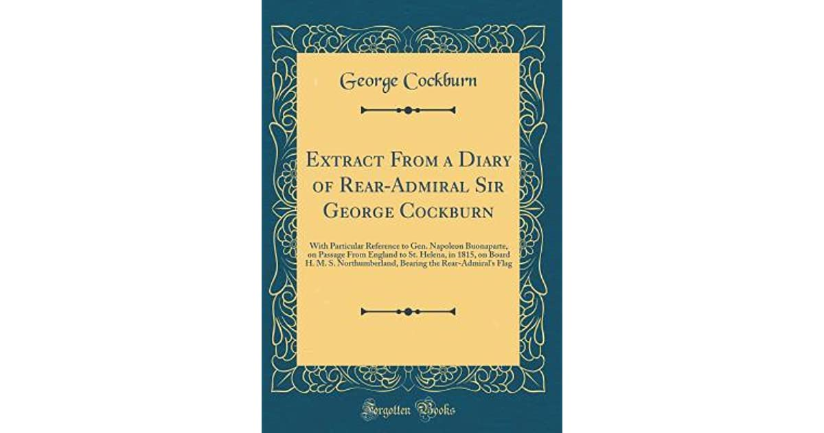 Buonaparte's Voyage to St. Helena: Comprising the Diary of Rear-Admiral Sir George Cockburn