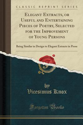 Elegant Extracts, or Useful and Entertaining Pieces of Poetry, Selected for the Improvement of Young Persons: Being Similar in Design to Elegant Extracts in Prose (Classic Reprint)