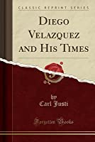 Diego Velazquez and His Times (Classic Reprint)
