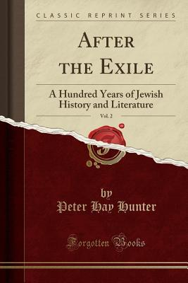 After the Exile, Vol. 2: A Hundred Years of Jewish History and Literature  by  Peter Hay Hunter
