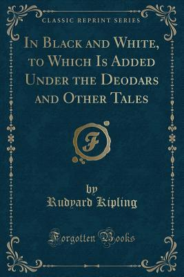 In Black and White, to Which Is Added Under the Deodars and Other Tales (Classic Reprint)