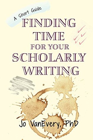 Finding Time for your Scholarly Writing: A Short Guide (Short Guides Book 2)
