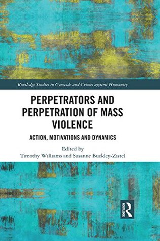 Perpetrators and Perpetration of Mass Violence: Action, Motivations and Dynamics (Routledge Studies in Genocide and Crimes against Humanity)