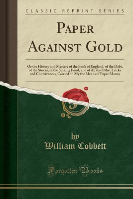 Paper Against Gold, or the Mystery of the Bank of England of the Debt  by  William Cobbett