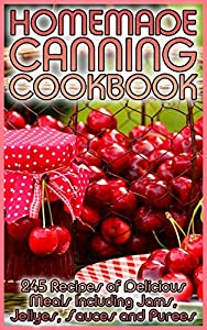 Homemade Canning Cookbook: 245 Recipes of Delicious Meals Including Jams, Jellyes, Sauces and Purees: (Canning and Preserving, Canning Cookbook, Canning Recipes)