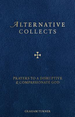 Alternative Collects: Prayers to a Disruptive and Compassionate God