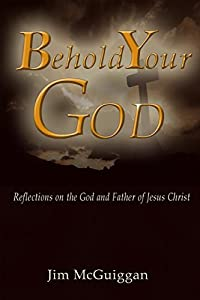 Behold Your God: Reflections On the God and Father of Jesus Christ
