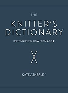 The Knitter's Dictionary: Knitting Know-How from A to Z