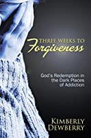 Three Weeks to Forgiveness: God's Redemption in the Dark Places of Addiction