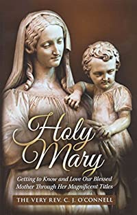 Holy Mary: Getting to Know and Love Our Blessed Mother Through Her Magnificent Titltes