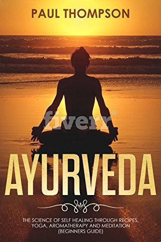 Ayurveda Science to self healing through recipes yoga aromatherapy and meditation
