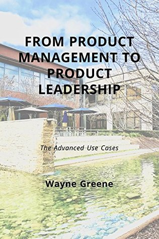 From Product Management To Product Leadership by Wayne Greene