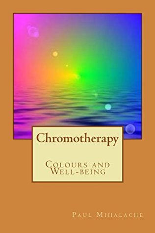 Chromotherapy - Colours and Well-being - (The Art of Happiness Book 2)