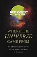 Where the Universe Came From: How Einstein's relativity unlocks the past, present and future of the cosmos