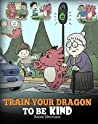 Train Your Dragon To Be Kind (My Dragon Books #9)