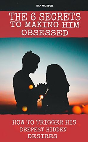 The 6 Secrets To Making Him Obsessed: How To Trigger His Deepest Hidden Desires