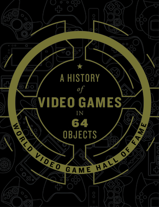A History of Video Games in 64 Objects - compiled by the  World Video Game Hall of Fame