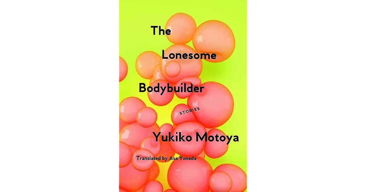 The Lonesome Bodybuilder: Stories by Yukiko Motoya