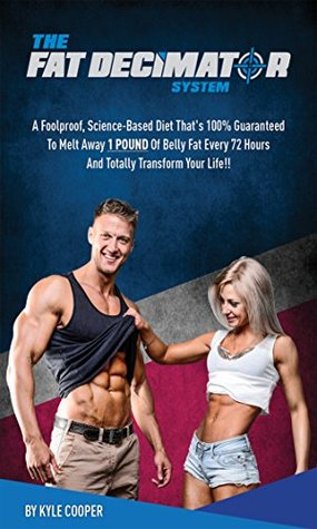 the Complete Fat Decimator System: A foolproof, Science based diet that's 100% guaranteed to melt away 1 pound of belly fat every 72 hours (weight loss Book 5)