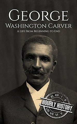 George Washington Carver: A Life From Beginning to End